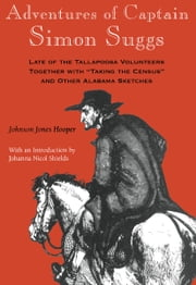 Adventures of Captain Simon Suggs - Late of the Tallapoosa Volunteers; Together with Taking the Census and Other Alabama Sketches ebook by Johnson Jones Hooper,Johanna Nicol Shields