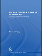Nuclear Energy and Global Governance - Ensuring Safety, Security and Non-proliferation ebook by Trevor Findlay