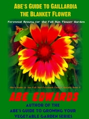 Abe's Guide to Gaillardia, the Blanket Flower ebook by Abe Edwards