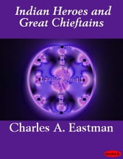 Indian Heroes and Great Chieftains ebook by Charles A. Eastman