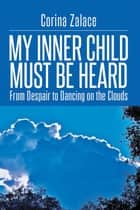 My Inner Child Must Be Heard - From Despair to Dancing on the Clouds ebook by Corina Zalace
