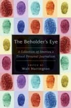 The Beholder's Eye - A Collection of America's Finest Personal Journalism ebook by Walt Harrington