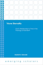 Triune Eternality - God's Relationship to Time in the Theology of Karl Barth ebook by Daniel M. Griswold