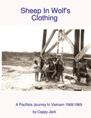 Sheep In Wolf's Clothing : A Pacifists Journey In Viet Nam 1968/1969 ebook by Cappy Jack