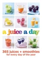 A Juice a Day - 365 juices + smoothies for every day of the year ebook by Hamlyn