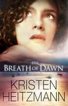 Breath of Dawn, The (A Rush of Wings Book #3) ebook by Kristen Heitzmann