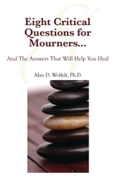Eight Critical Questions for Mourners - And the Answers That Will Help You Heal ebook by Alan D. Wolfelt, PhD