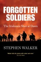 Forgotten Soldiers - The Story of the Irishmen Executed by the British Army during the First World War ebook by Stephen Walker