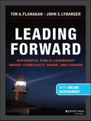 Leading Forward - Successful Public Leadership Amidst Complexity, Chaos and Change (with Professional Content) ebook by Tim A. Flanagan,John S. Lybarger