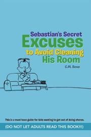 Sebastian's Secret Excuses to Avoid Cleaning His Room - (Do Not Let Adults Read This Book!!!) ebook by C.M. Bove