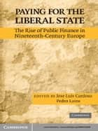 Paying for the Liberal State - The Rise of Public Finance in Nineteenth-Century Europe ebook by José Luís Cardoso, Pedro Lains