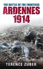 Battle of the Frontiers - Ardennes 1914 ebook by Terence Zuber