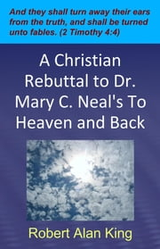 A Christian Rebuttal to Dr. Mary C. Neal's To Heaven and Back ebook by Robert Alan King