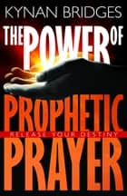 The Power of Prophetic Prayer - Release Your Destiny ebook by Kynan Bridges