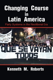 Changing Course in Latin America - Party Systems in the Neoliberal Era ebook by Kenneth M. Roberts