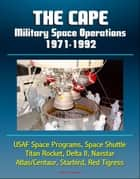 The Cape: Military Space Operations 1971-1992 - USAF Space Programs, Space Shuttle, Titan Rocket, Delta II, Navstar, Atlas/Centaur, Starbird, Red Tigress ebook by Progressive Management