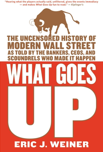 What Goes Up - The Uncensored History of Modern Wall Street as Told by the Bankers, Brokers, CEOs, and Scoundrels Who Made It Happen eBook by Eric J. Weiner
