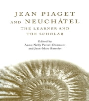 Jean Piaget and Neuchâtel - The Learner and the Scholar ebook by Anne-Nelly Perret-Clermont,Jean-Marc Barrelet