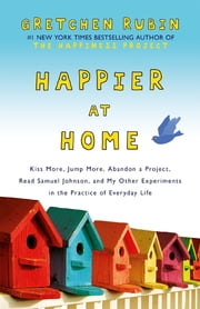 Happier at Home - Kiss More, Jump More, Abandon a Project, Read Samuel Johnson, and My Other Experiments in the Practice of Everyday Life ekitaplar by Gretchen Rubin
