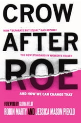 "Crow After Roe - How ""Separate But Equal"" Has Become the New Standard In Women's Health And How We Can Change That ebook by Jessica  Mason Pieklo,Robin Marty"