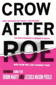 "Crow After Roe - How ""Separate But Equal"" Has Become the New Standard In Womens Health And How We Can Change That ebook by Jessica  Mason Pieklo,Robin Marty"
