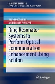 Ring Resonator Systems to Perform Optical Communication Enhancement Using Soliton ebook by Iraj Sadegh Amiri,Abdolkarim Afroozeh