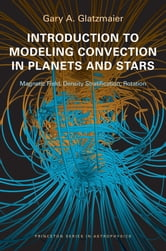 Introduction to Modeling Convection in Planets and Stars - Magnetic Field, Density Stratification, Rotation ebook by Gary A. Glatzmaier