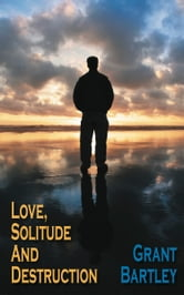 Love, Solitude And Destruction ebook by Grant Bartley