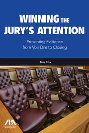 Winning the Jury's Attention - Presenting Evidence from Voir Dire to Closing ebook by Trey Cox