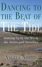 Dancing to the Beat of the Tide - Growing Up by the Sea in the Sixties and Seventies ebook by Angela Norris