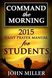 Command the Morning: 2015 Daily Prayer Manual for Students ebook by John Miller