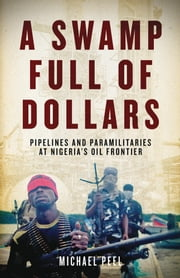 A Swamp Full of Dollars - Pipelines and Paramilitaries at Nigeria's Oil Frontier ebook by Michael Peel