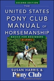 The United States Pony Club Manual of Horsemanship - Basics for Beginners / D Level ebook by Susan E. Harris