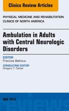 Ambulation in Adults with Central Neurologic Disorders, An Issue of Physical Medicine and Rehabilitation Clinics ebook by Francois Bethoux