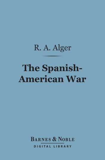 The Spanish-American War (Barnes & Noble Digital Library) ebook by R. A. Alger
