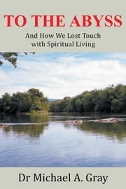To The Abyss - And How We Lost Touch with Spiritual Living ebook by Dr Michael A. Gray