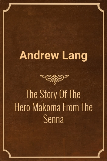 The Story Of The Hero Makoma From The Senna ebook by Andrew Lang