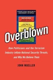 Overblown - How Politicians and the Terrorism Industry Inflate National Security Threats, and Why We Believe Them ebook by Kobo.Web.Store.Products.Fields.ContributorFieldViewModel