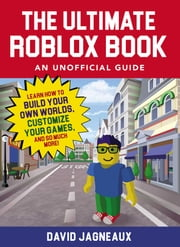 The Ultimate Roblox Book: An Unofficial Guide - Learn How to Build Your Own Worlds, Customize Your Games, and So Much More! ebook by David Jagneaux