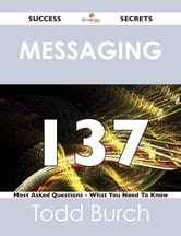 Messaging 137 Success Secrets - 137 Most Asked Questions On Messaging - What You Need To Know ebook by Todd Burch