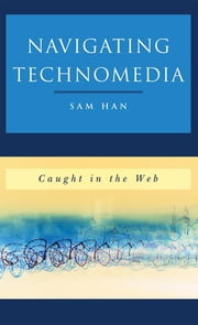 Navigating Technomedia - Caught in the Web ebook by Sam Han