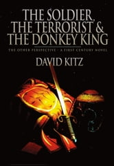 The Soldier, the Terrorist and the Donkey King - The Other Perspective - A First Century Novel ebook by David Kitz
