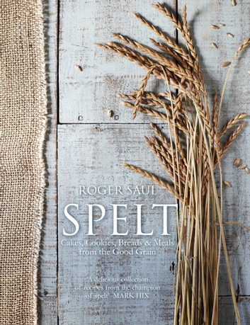 Spelt - Meals, Cakes, Cookies & Breads From the Good Grain ebook by Roger  Saul