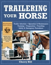 Trailering Your Horse - A Visual Guide to Safe Training and Traveling ebook by Cherry Hill,Richard Klimesh