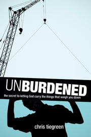 Unburdened - The Secret to Letting God Carry the Things That Weigh You Down ebook by Chris Tiegreen