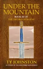 Under the Mountain: Book III of The Sword of Bayne ebook by Ty Johnston