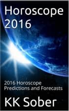 Horoscope 2016 - 2016 Horoscope Predictions and Forecasts ebook by KK Sober
