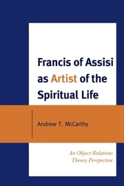 Francis of Assisi as Artist of the Spiritual Life - An Object Relations Theory Perspective ebook by Andrew T. McCarthy
