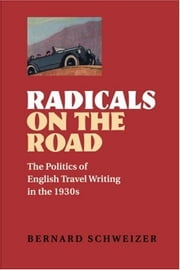 Radicals on the Road - The Politics of English Travel Writing in the 1930s ebook by Bernard Schweizer