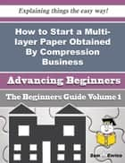 How to Start a Multi-layer Paper Obtained By Compression Business (Beginners Guide) ebook by Alisa Roth